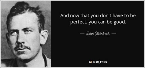 John Steinbeck quote: And now that you don't have to be